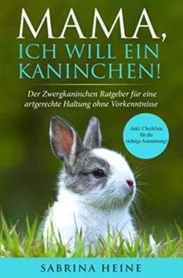 Mama, ich will ein Kaninchen! Der Zwergkaninchen Ratgeber für eine artgerechte Haltung ohne Vorkenntnisse (inkl. Checkliste für die richtige Ausstattung) - 1